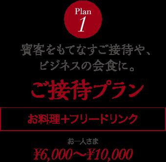 Plan 1 賓客をもてなすご接待や、ビジネスの会食に。 ご接待プラン お料理+フリードリンク お一人さま ¥6,000~¥10,000