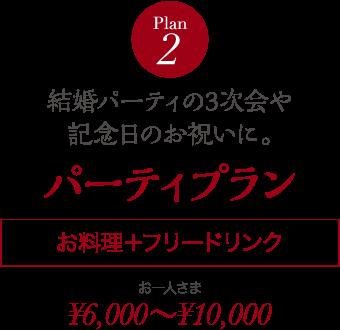 Plan 2 結婚パーティの3次会や記念日のお祝いに。 パーティプラン お料理+フリードリンク お一人さま ¥6,000~¥10,000