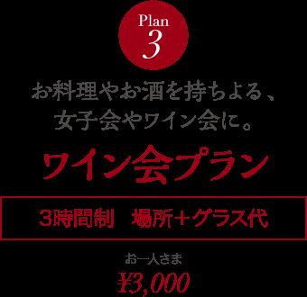 Plan 3 お料理やお酒を持ちよる、女子会やワイン会に。 ワイン会プラン 3時間制 場所+グラス代 お一人さま ¥3,000